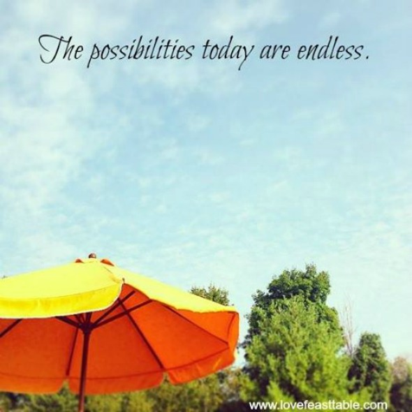 The possibilites today are endless. #quotes http://www.lovefeasttable.com